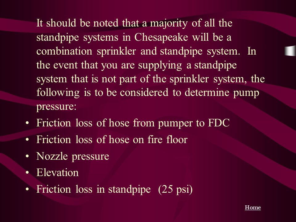 It should be noted that a majority of all the standpipe systems in Chesapeake will be a combination sprinkler and standpipe system. In the event that you are supplying a standpipe system that is not part of the sprinkler system, the following is to be considered to determine pump pressure: