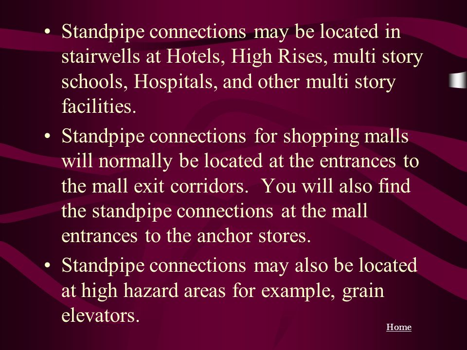 Standpipe connections may be located in stairwells at Hotels, High Rises, multi story schools, Hospitals, and other multi story facilities.