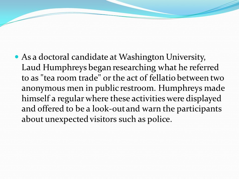As a doctoral candidate at Washington University, Laud Humphreys began researching what he referred to as tea room trade or the act of fellatio between two anonymous men in public restroom.