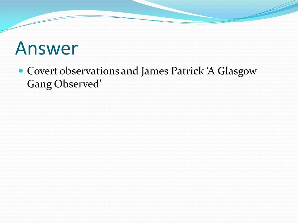 Answer Covert observations and James Patrick 'A Glasgow Gang Observed'