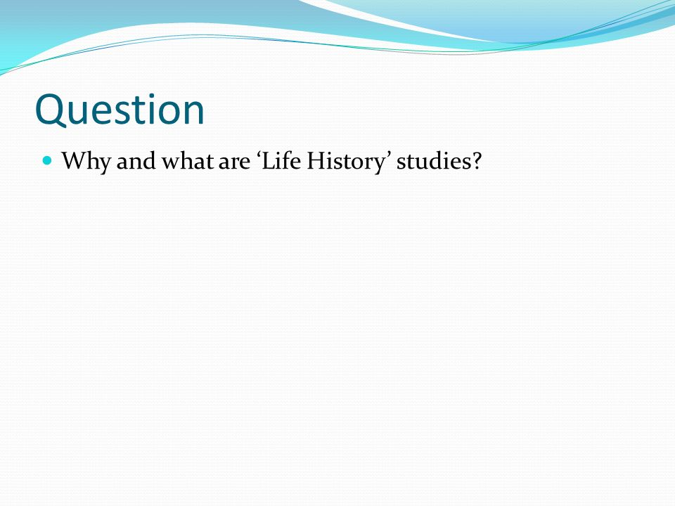 Question Why and what are 'Life History' studies