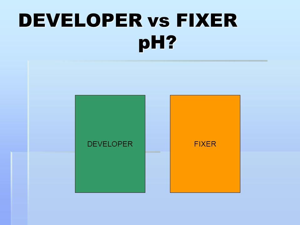 DEVELOPER vs FIXER pH DEVELOPER FIXER