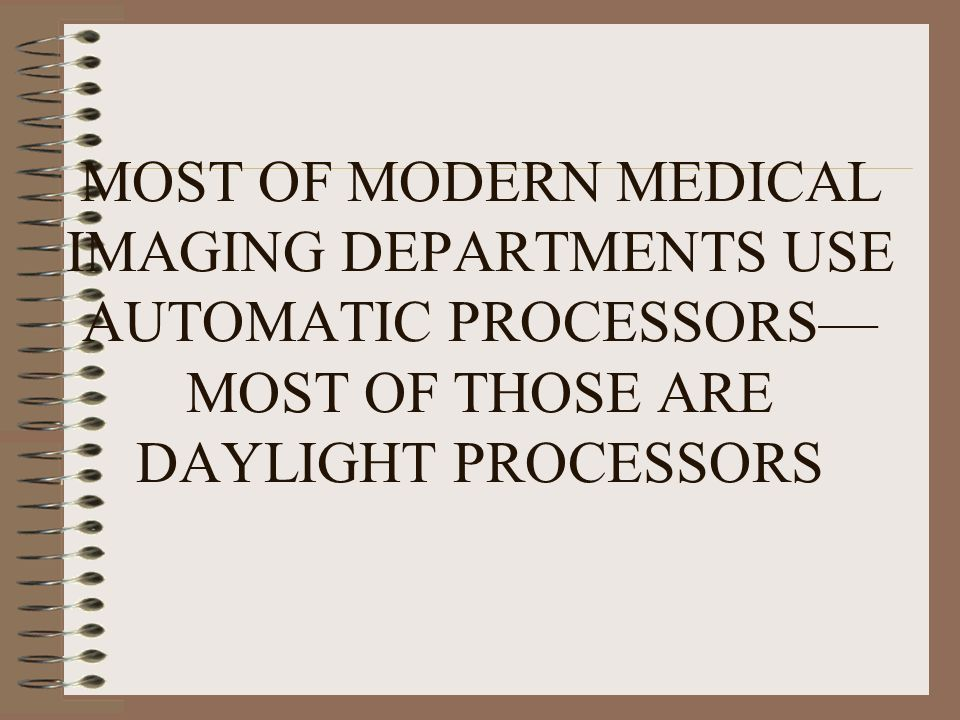 MOST OF MODERN MEDICAL IMAGING DEPARTMENTS USE AUTOMATIC PROCESSORS—MOST OF THOSE ARE DAYLIGHT PROCESSORS