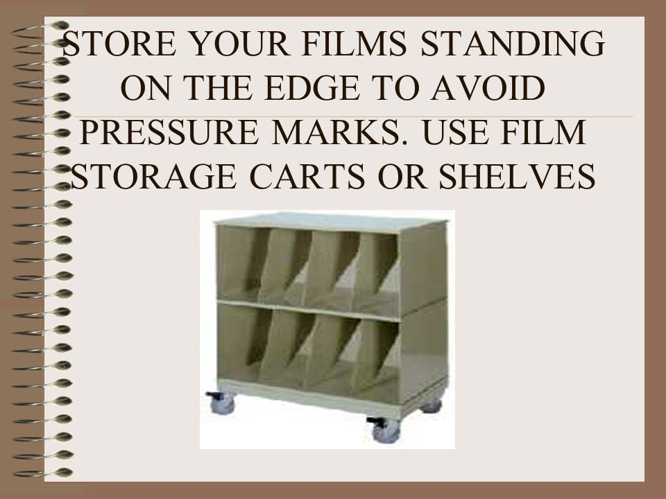 STORE YOUR FILMS STANDING ON THE EDGE TO AVOID PRESSURE MARKS