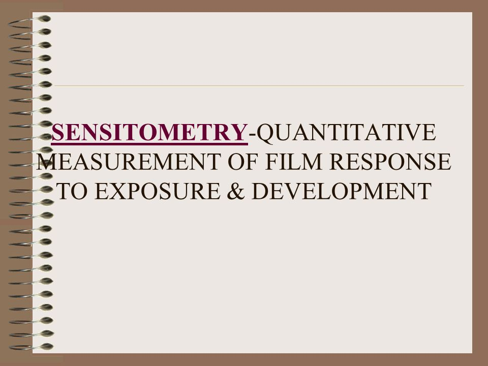 SENSITOMETRY-QUANTITATIVE MEASUREMENT OF FILM RESPONSE TO EXPOSURE & DEVELOPMENT