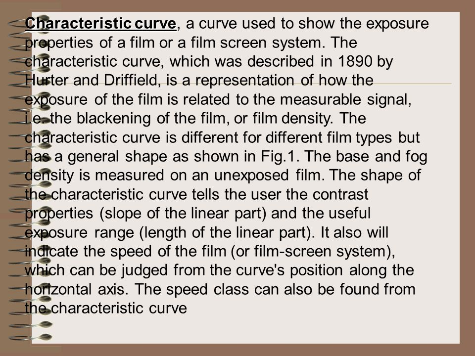 Characteristic curve, a curve used to show the exposure properties of a film or a film screen system.