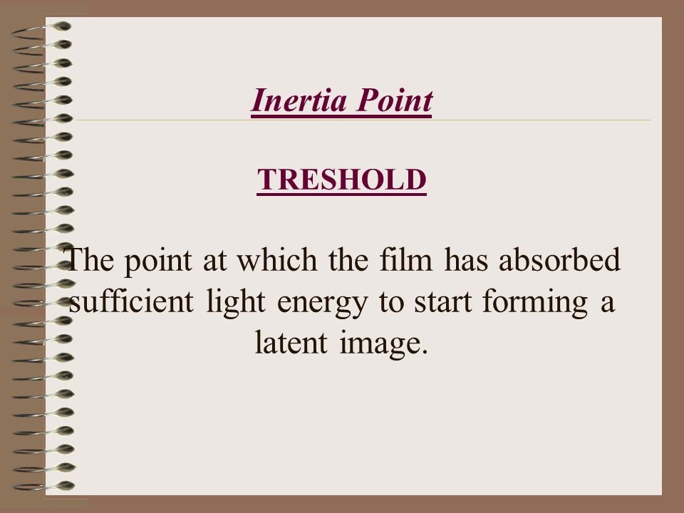 Inertia Point TRESHOLD The point at which the film has absorbed sufficient light energy to start forming a latent image.