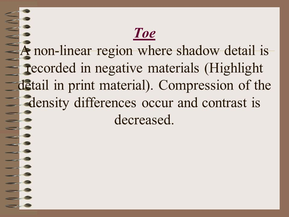 Toe A non-linear region where shadow detail is recorded in negative materials (Highlight detail in print material).
