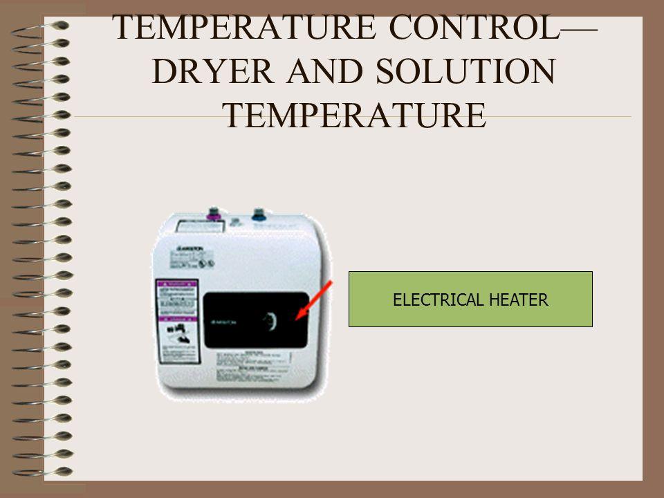 TEMPERATURE CONTROL—DRYER AND SOLUTION TEMPERATURE
