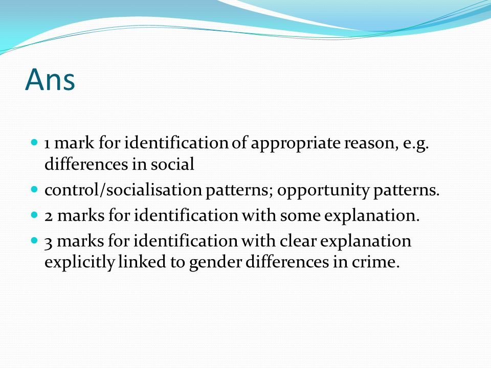 Ans 1 mark for identification of appropriate reason, e.g. differences in social. control/socialisation patterns; opportunity patterns.