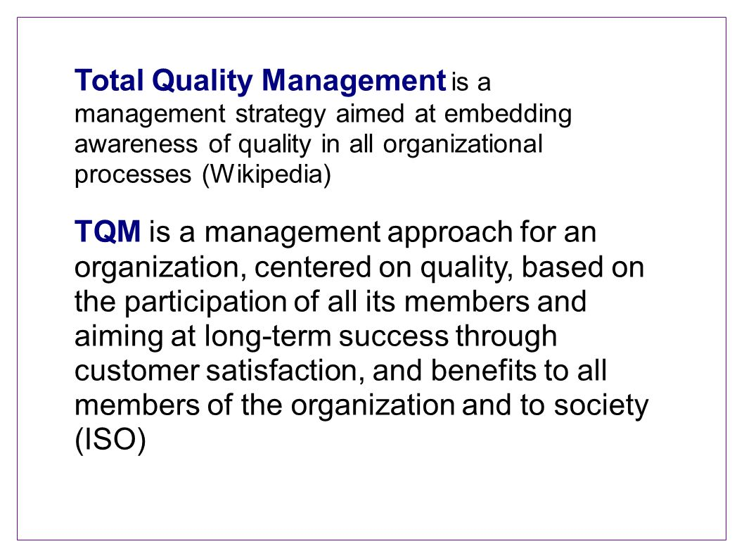 Total Quality Management is a management strategy aimed at embedding awareness of quality in all organizational processes (Wikipedia)‏