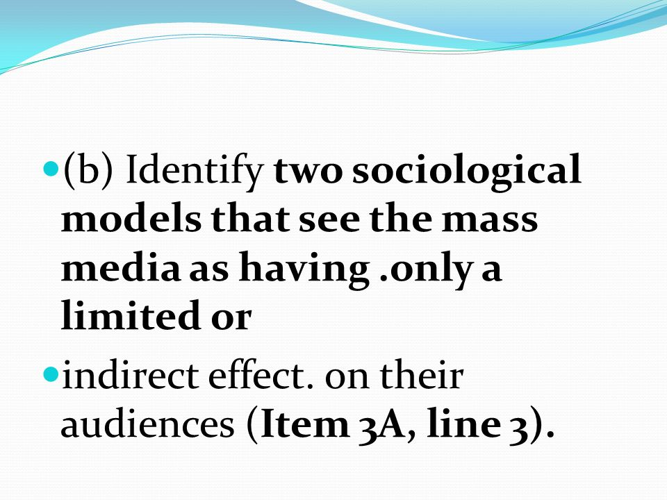 (b) Identify two sociological models that see the mass media as having