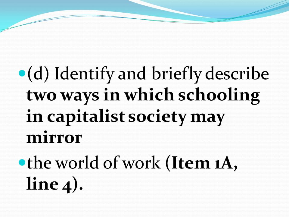 (d) Identify and briefly describe two ways in which schooling in capitalist society may mirror