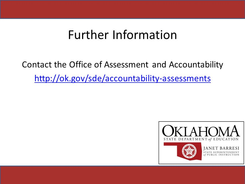 Further Information Contact the Office of Assessment and Accountability http://ok.gov/sde/accountability-assessments