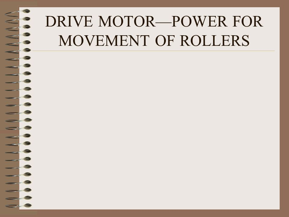 DRIVE MOTOR—POWER FOR MOVEMENT OF ROLLERS