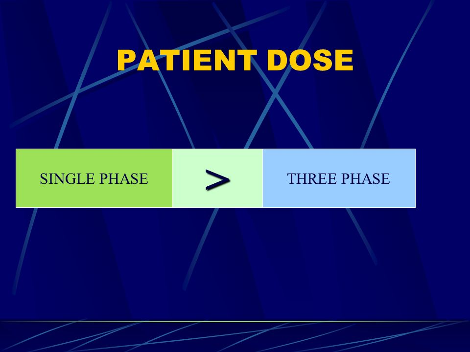PATIENT DOSE SINGLE PHASE > THREE PHASE