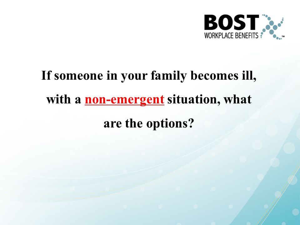 If someone in your family becomes ill, with a non-emergent situation, what are the options