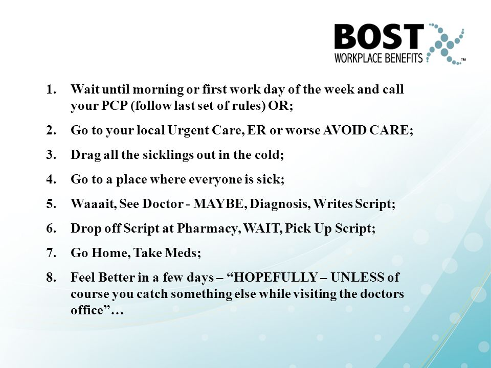 Wait until morning or first work day of the week and call your PCP (follow last set of rules) OR;