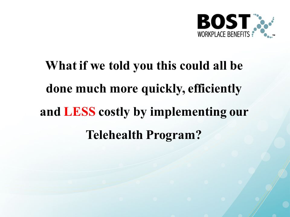 What if we told you this could all be done much more quickly, efficiently and LESS costly by implementing our Telehealth Program
