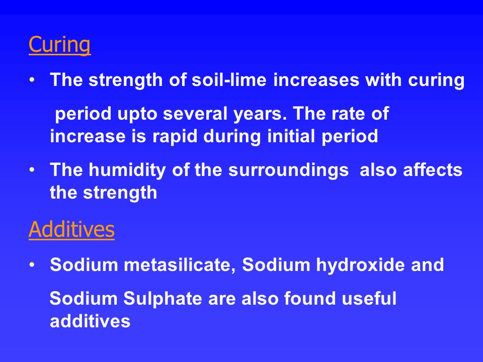 Curing Additives The strength of soil-lime increases with curing
