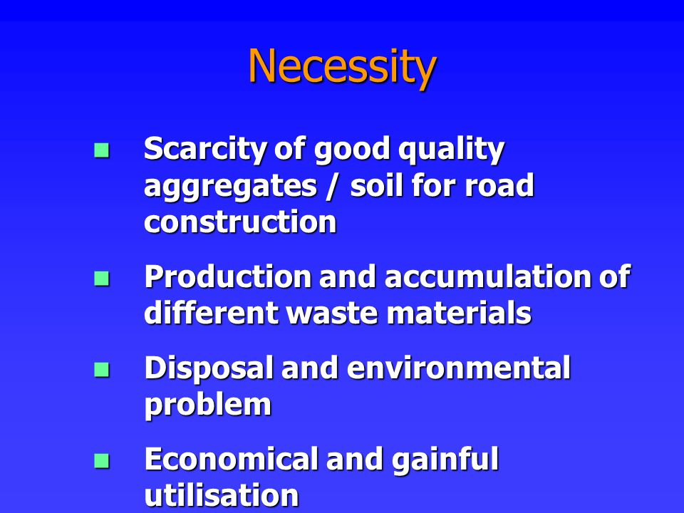 Necessity Scarcity of good quality aggregates / soil for road construction. Production and accumulation of different waste materials.