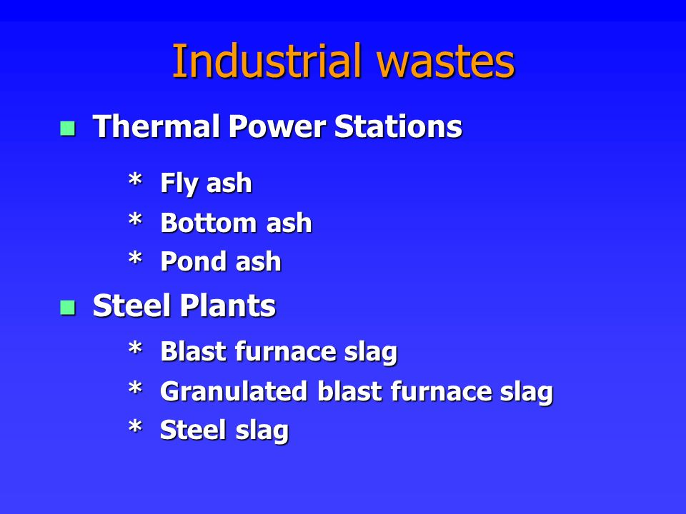 Industrial wastes Thermal Power Stations * Fly ash Steel Plants