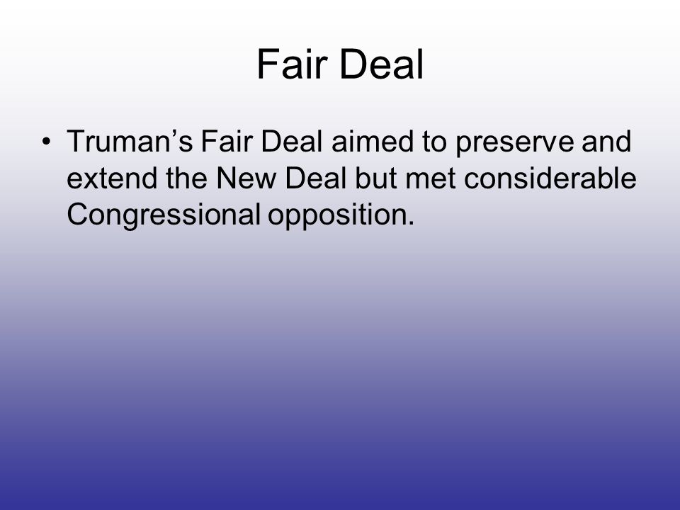 Fair DealTruman's Fair Deal aimed to preserve and extend the New Deal but met considerable Congressional opposition.