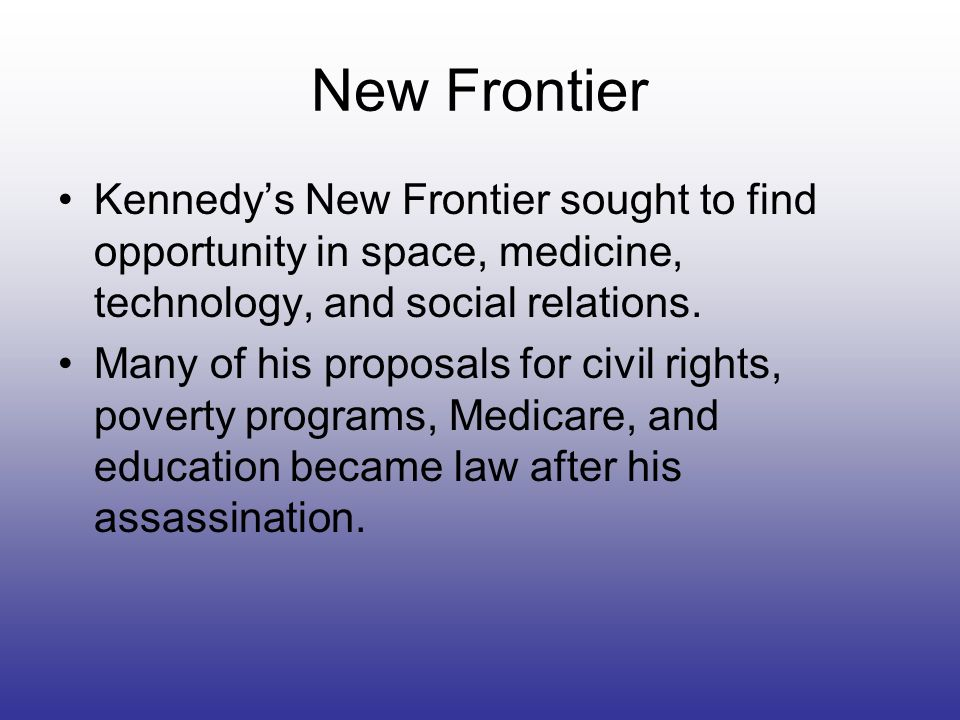 New Frontier Kennedy's New Frontier sought to find opportunity in space, medicine, technology, and social relations.