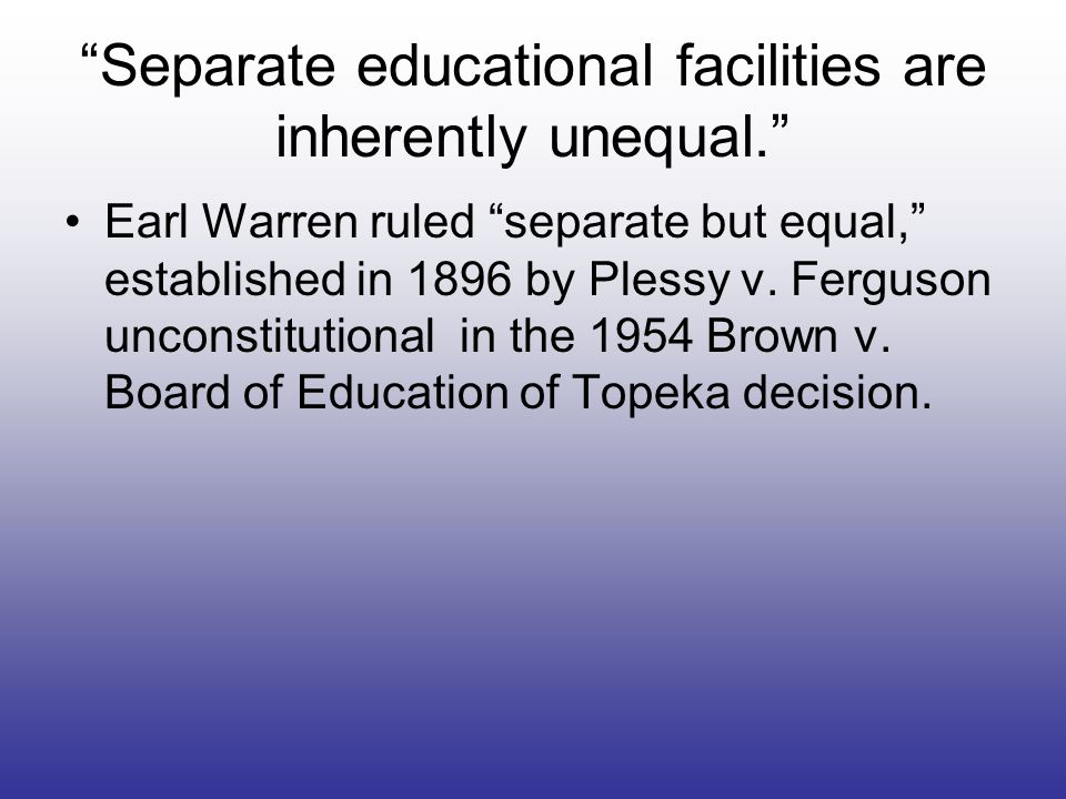 Separate educational facilities are inherently unequal.