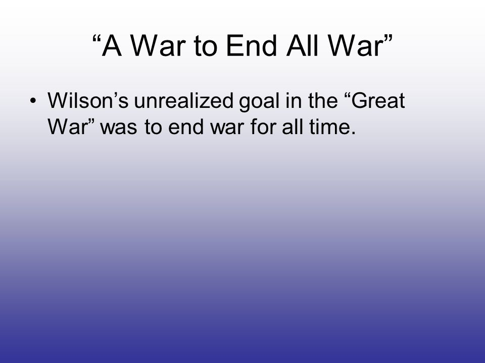 A War to End All War Wilson's unrealized goal in the Great War was to end war for all time.