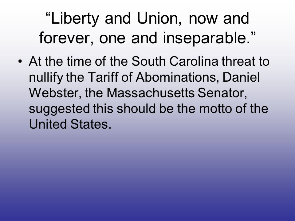 Liberty and Union, now and forever, one and inseparable.