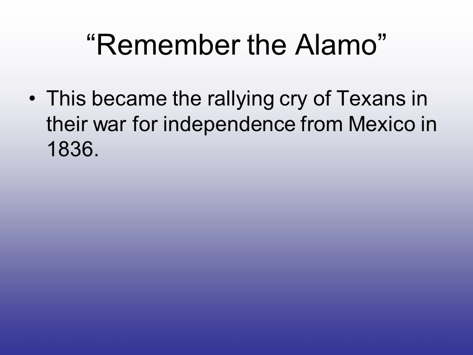 Remember the Alamo This became the rallying cry of Texans in their war for independence from Mexico in 1836.