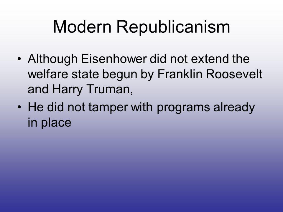 Modern Republicanism Although Eisenhower did not extend the welfare state begun by Franklin Roosevelt and Harry Truman,