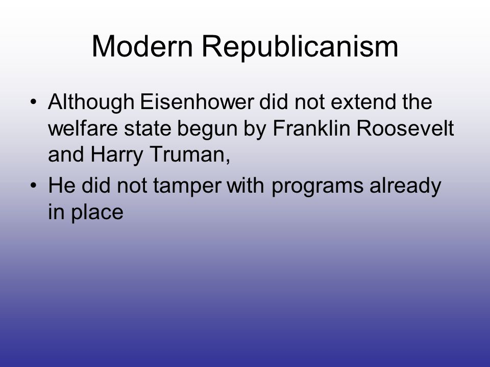 Modern RepublicanismAlthough Eisenhower did not extend the welfare state begun by Franklin Roosevelt and Harry Truman,
