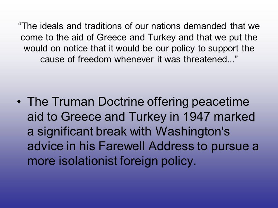 The ideals and traditions of our nations demanded that we come to the aid of Greece and Turkey and that we put the would on notice that it would be our policy to support the cause of freedom whenever it was threatened...