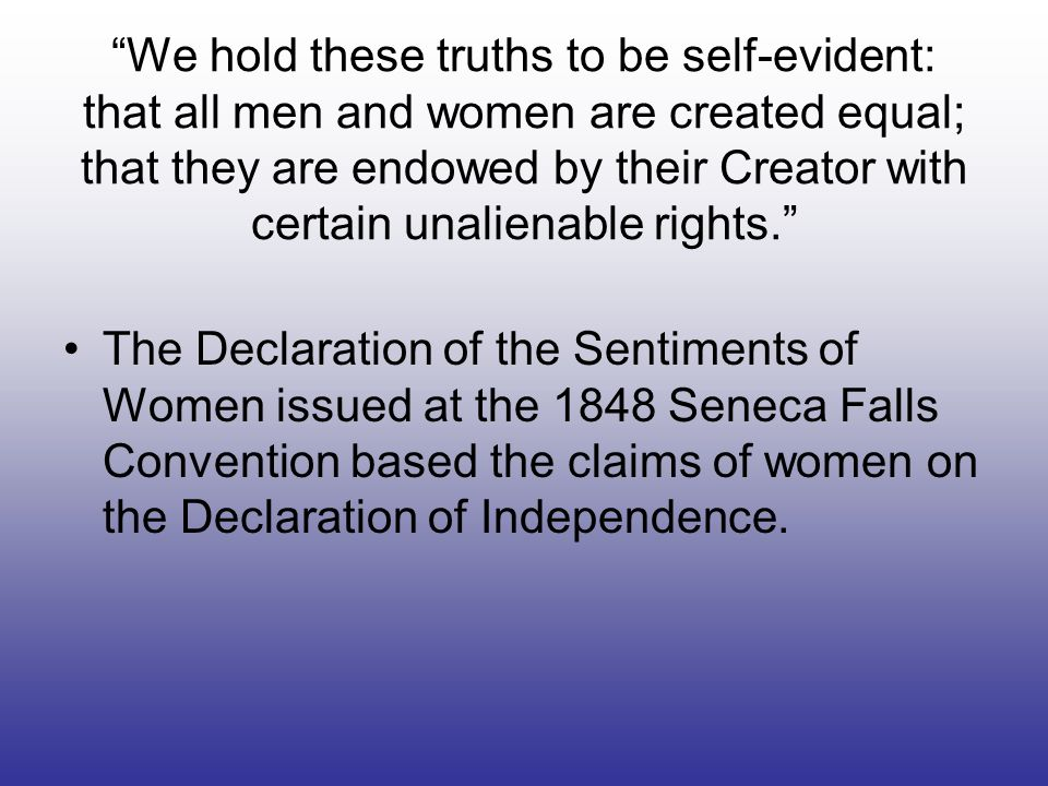 We hold these truths to be self-evident: that all men and women are created equal; that they are endowed by their Creator with certain unalienable rights.