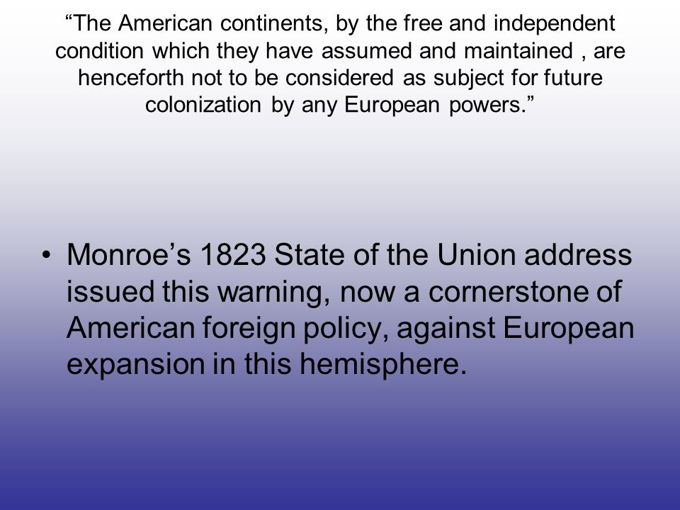The American continents, by the free and independent condition which they have assumed and maintained , are henceforth not to be considered as subject for future colonization by any European powers.