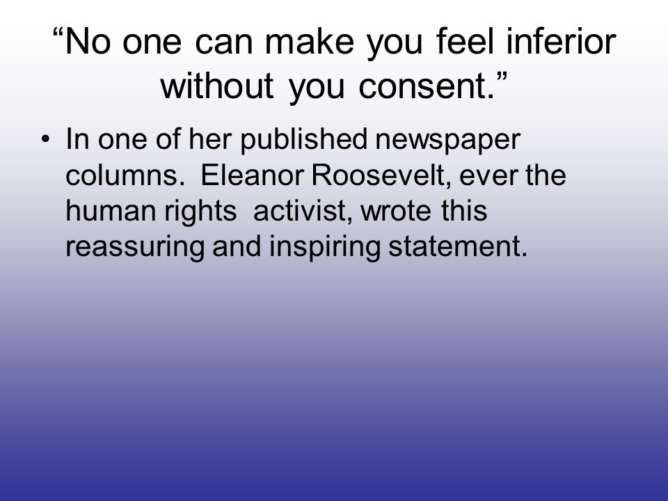 No one can make you feel inferior without you consent.