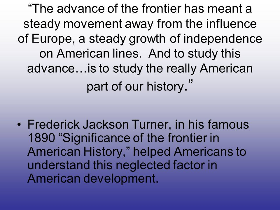 The advance of the frontier has meant a steady movement away from the influence of Europe, a steady growth of independence on American lines. And to study this advance…is to study the really American part of our history.