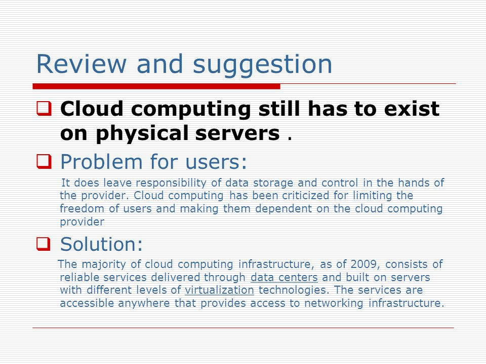 Review and suggestion Cloud computing still has to exist on physical servers . Problem for users: