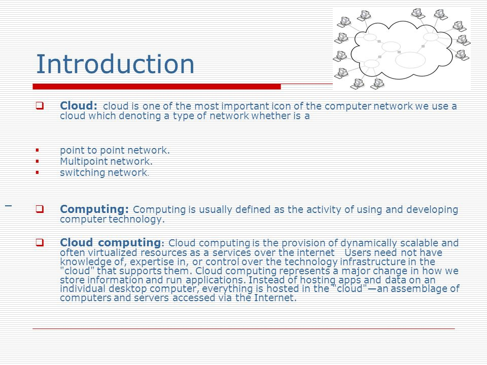 Introduction Cloud: cloud is one of the most important icon of the computer network we use a cloud which denoting a type of network whether is a.