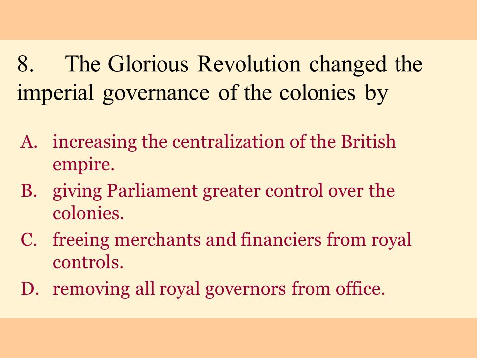 8. The Glorious Revolution changed the imperial governance of the colonies by