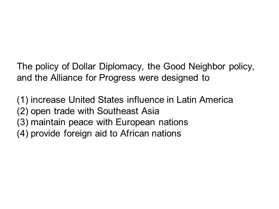 The policy of Dollar Diplomacy, the Good Neighbor policy, and the Alliance for Progress were designed to (1) increase United States influence in Latin America (2) open trade with Southeast Asia (3) maintain peace with European nations (4) provide foreign aid to African nations