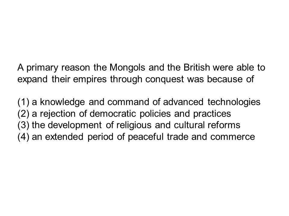A primary reason the Mongols and the British were able to expand their empires through conquest was because of (1) a knowledge and command of advanced technologies (2) a rejection of democratic policies and practices (3) the development of religious and cultural reforms (4) an extended period of peaceful trade and commerce