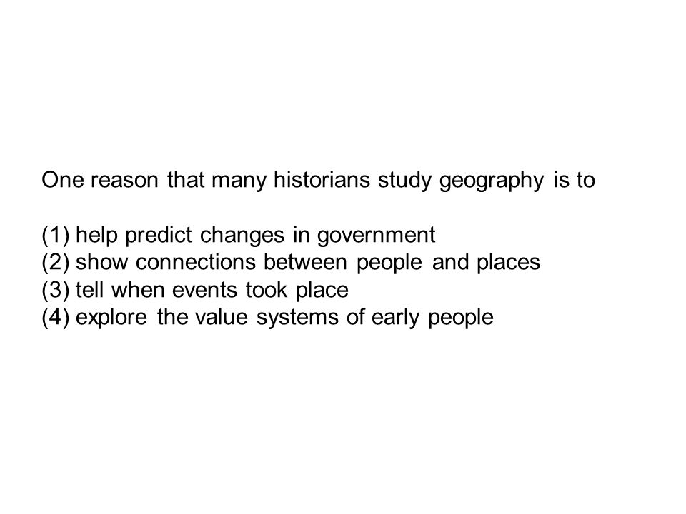 One reason that many historians study geography is to (1) help predict changes in government (2) show connections between people and places (3) tell when events took place (4) explore the value systems of early people