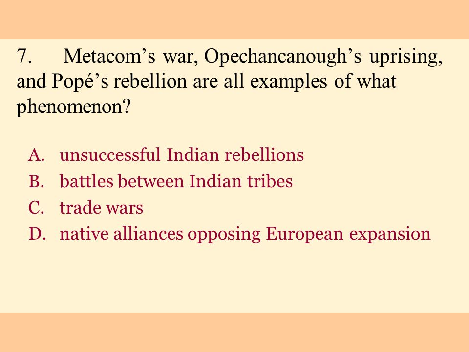 7. Metacom's war, Opechancanough's uprising, and Popé's rebellion are all examples of what phenomenon