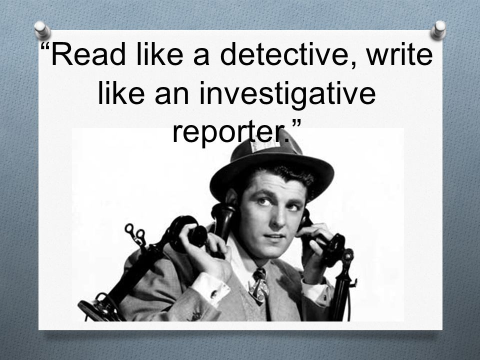 Read like a detective, write like an investigative reporter.