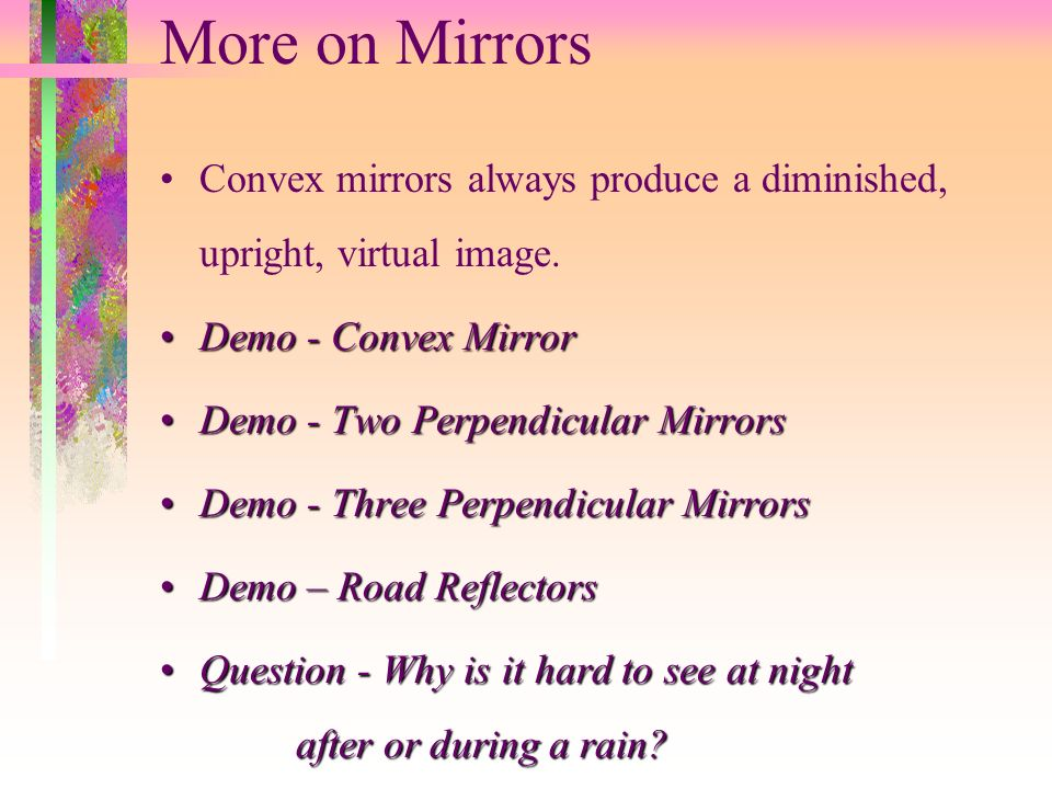 More on Mirrors Convex mirrors always produce a diminished, upright, virtual image. Demo - Convex Mirror.