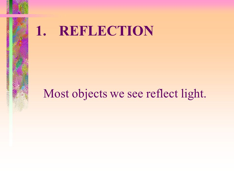 1. REFLECTION Most objects we see reflect light.