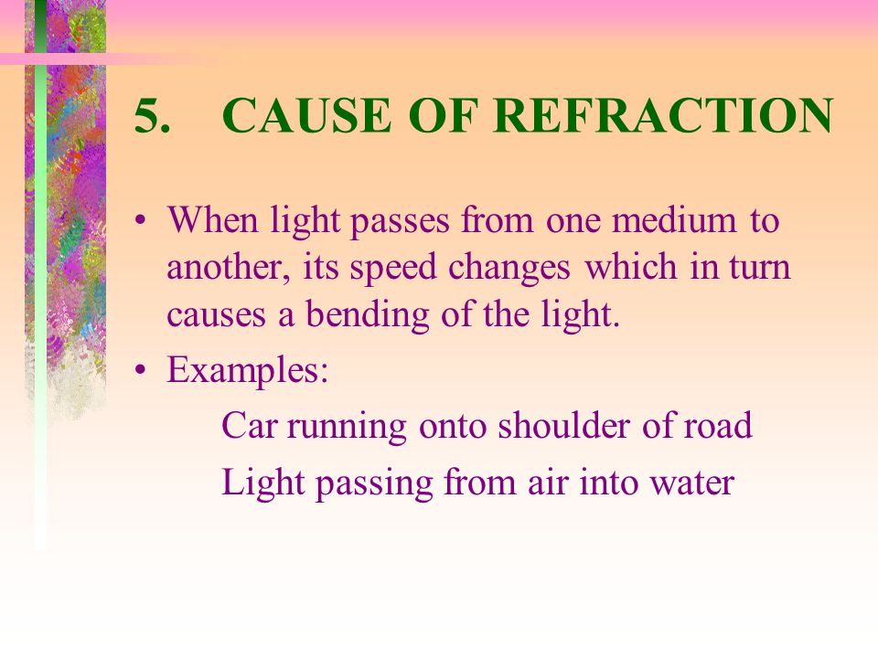 5. CAUSE OF REFRACTION When light passes from one medium to another, its speed changes which in turn causes a bending of the light.